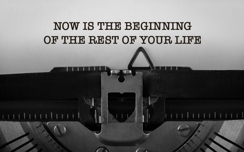 Now is the Beginning of the Rest of Your Life